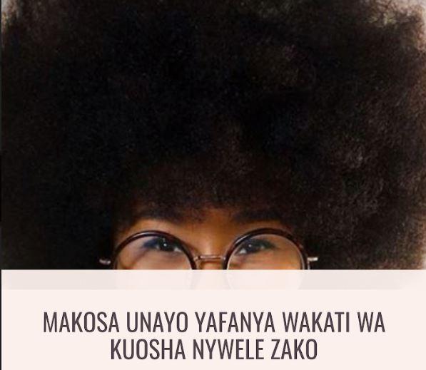 Makosa Unayofanya Wakati Wa Kuosha Nywele Zako